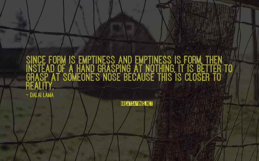 Emptiness Reality Sayings By Dalai Lama: Since form is emptiness and emptiness is form, then instead of a hand grasping at