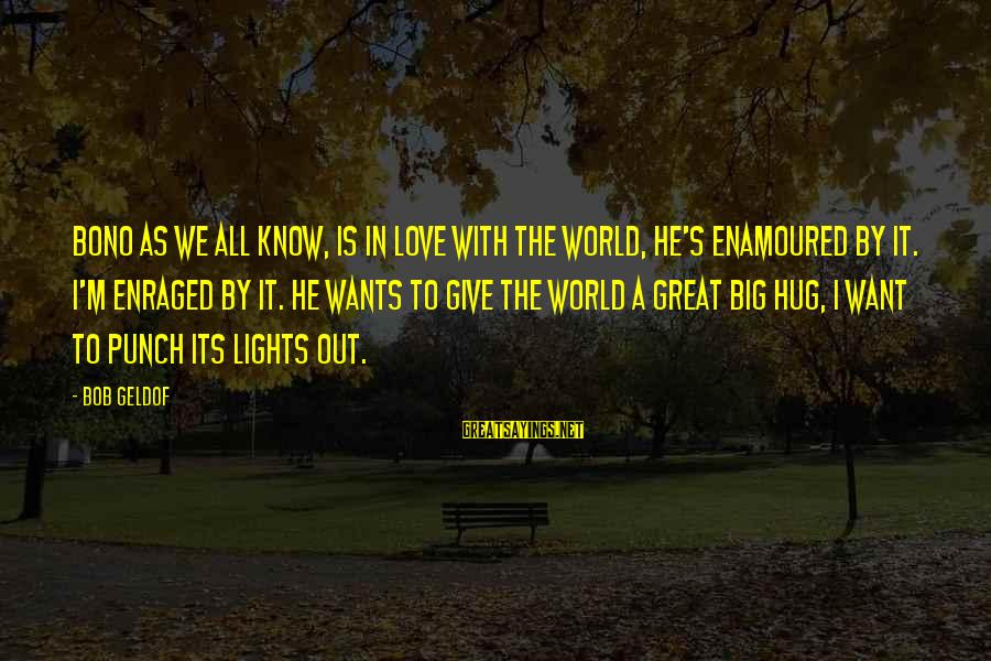Enamoured Sayings By Bob Geldof: Bono as we all know, is in love with the world, he's enamoured by it.