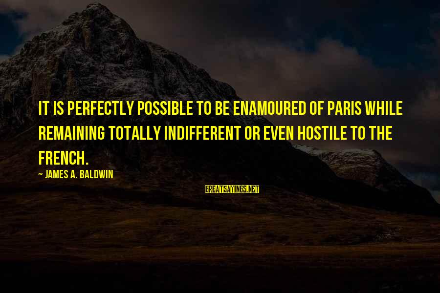 Enamoured Sayings By James A. Baldwin: It is perfectly possible to be enamoured of Paris while remaining totally indifferent or even