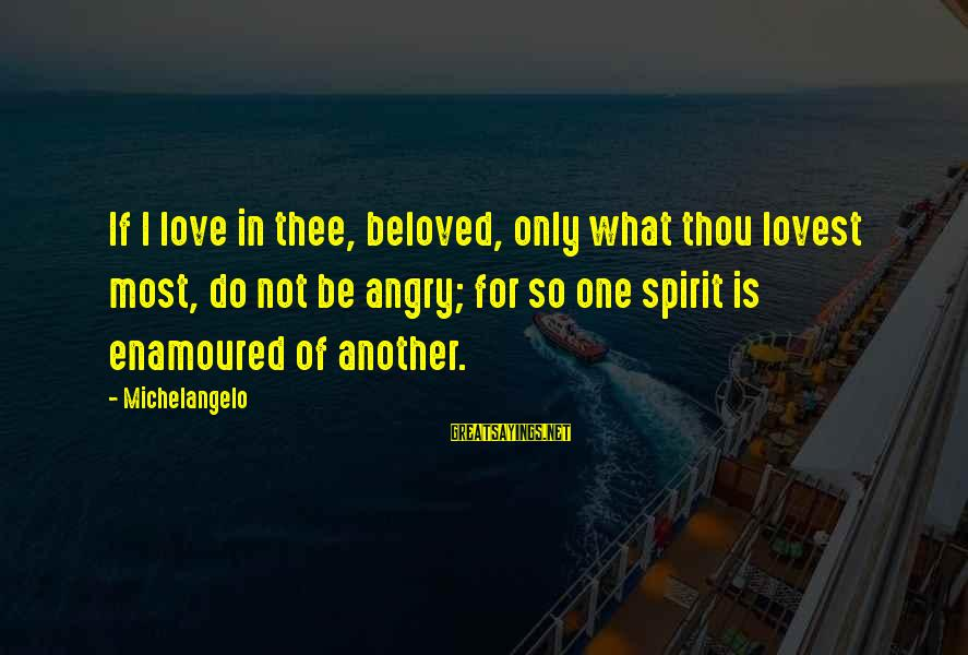 Enamoured Sayings By Michelangelo: If I love in thee, beloved, only what thou lovest most, do not be angry;