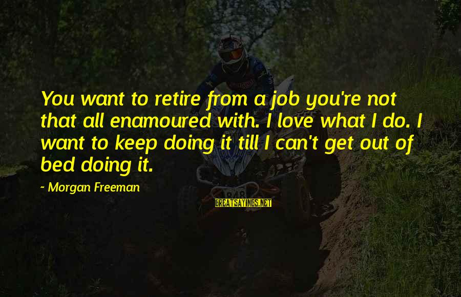 Enamoured Sayings By Morgan Freeman: You want to retire from a job you're not that all enamoured with. I love