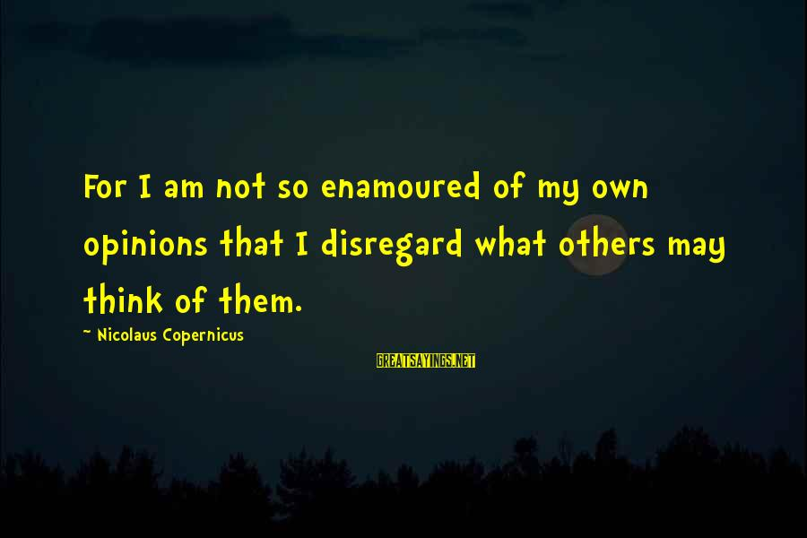 Enamoured Sayings By Nicolaus Copernicus: For I am not so enamoured of my own opinions that I disregard what others