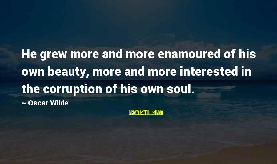 Enamoured Sayings By Oscar Wilde: He grew more and more enamoured of his own beauty, more and more interested in