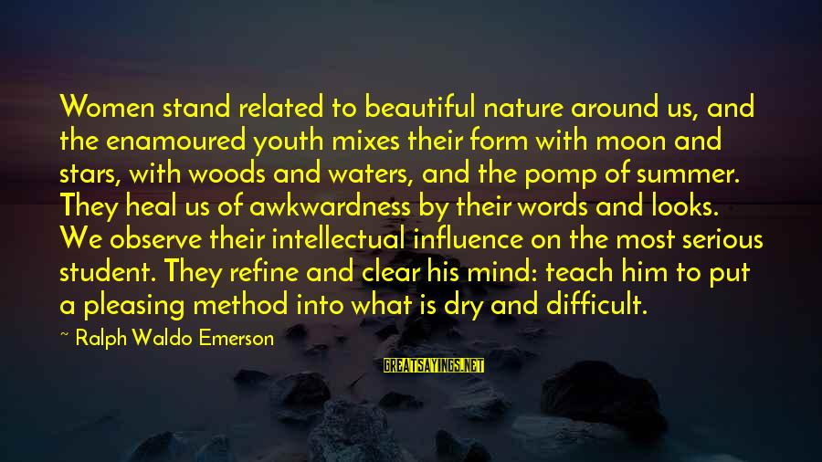Enamoured Sayings By Ralph Waldo Emerson: Women stand related to beautiful nature around us, and the enamoured youth mixes their form