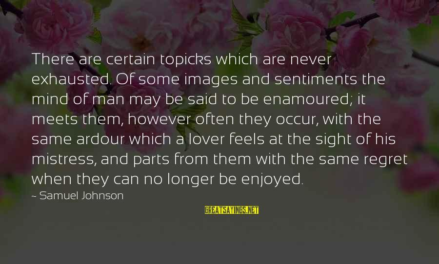 Enamoured Sayings By Samuel Johnson: There are certain topicks which are never exhausted. Of some images and sentiments the mind