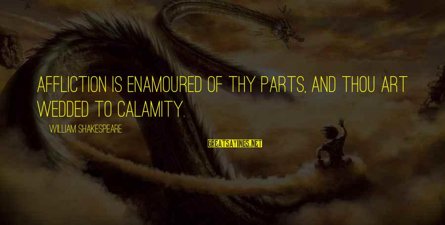 Enamoured Sayings By William Shakespeare: Affliction is enamoured of thy parts, And thou art wedded to calamity.