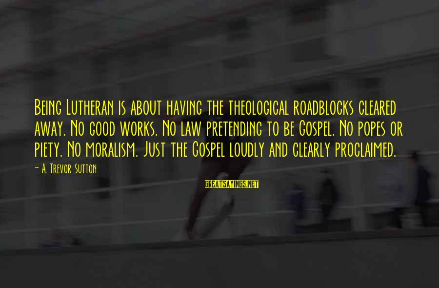 Encouragement Business Sayings By A. Trevor Sutton: Being Lutheran is about having the theological roadblocks cleared away. No good works. No law