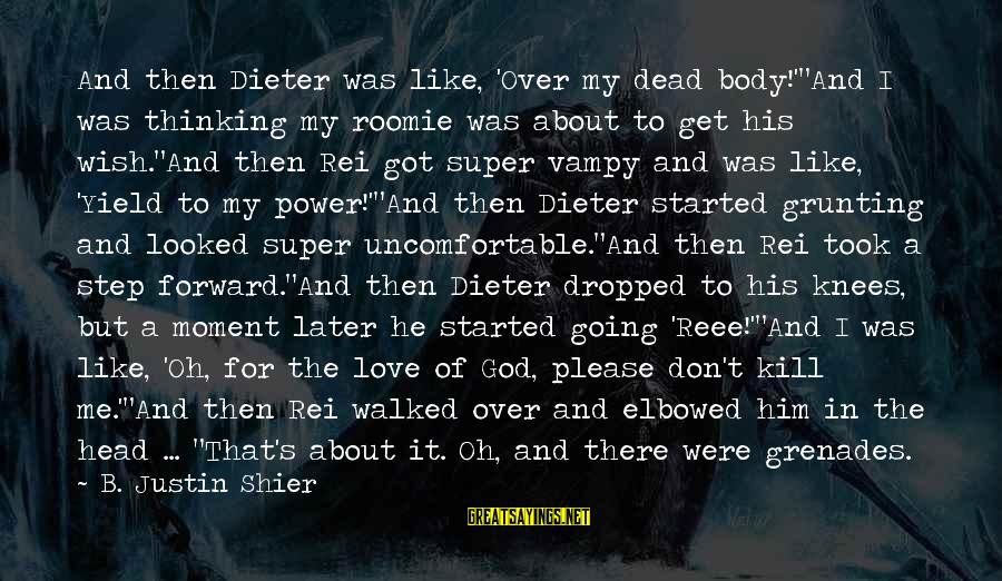 """Encouragement Business Sayings By B. Justin Shier: And then Dieter was like, 'Over my dead body!'""""And I was thinking my roomie was"""