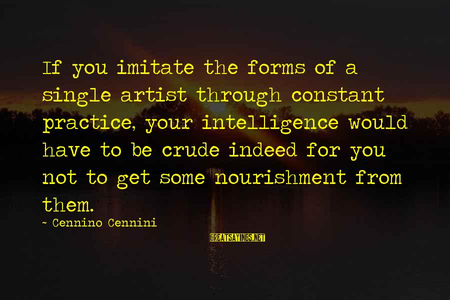 Encouragement Business Sayings By Cennino Cennini: If you imitate the forms of a single artist through constant practice, your intelligence would