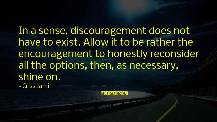 Encouragement Business Sayings By Criss Jami: In a sense, discouragement does not have to exist. Allow it to be rather the