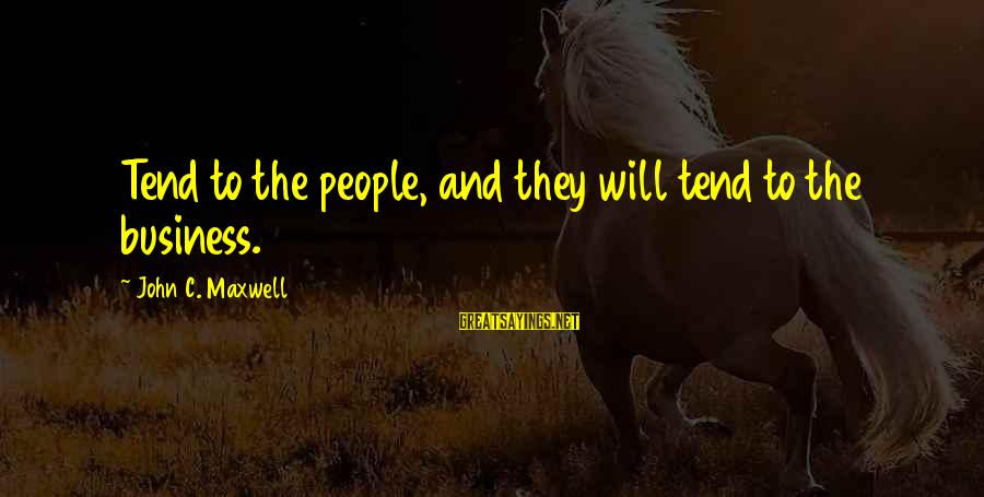Encouragement Business Sayings By John C. Maxwell: Tend to the people, and they will tend to the business.