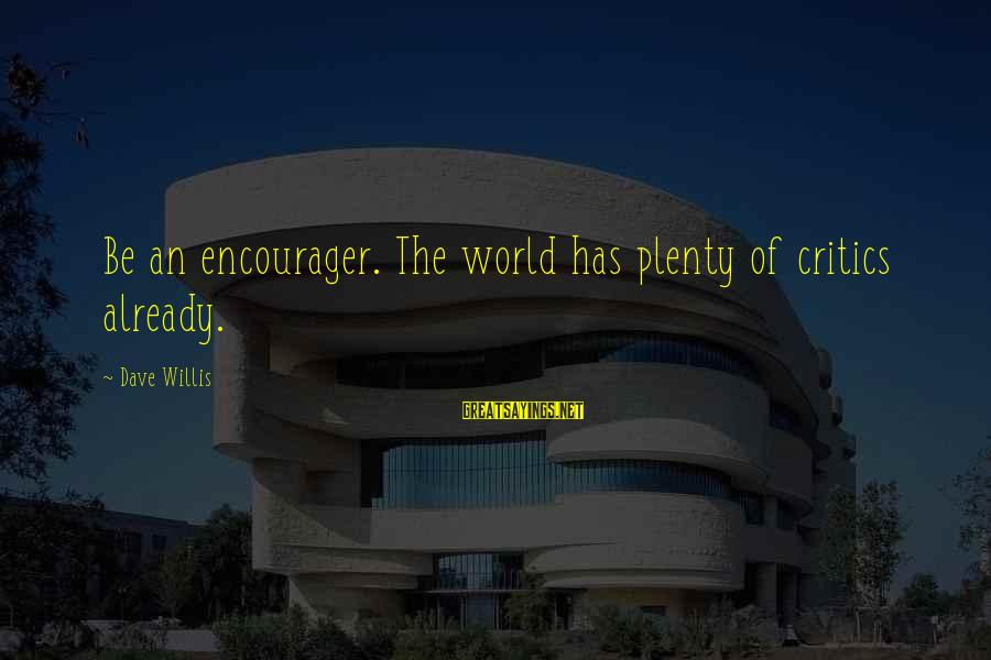 Encourager Sayings By Dave Willis: Be an encourager. The world has plenty of critics already.
