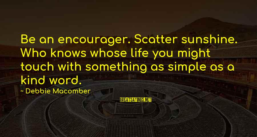 Encourager Sayings By Debbie Macomber: Be an encourager. Scatter sunshine. Who knows whose life you might touch with something as