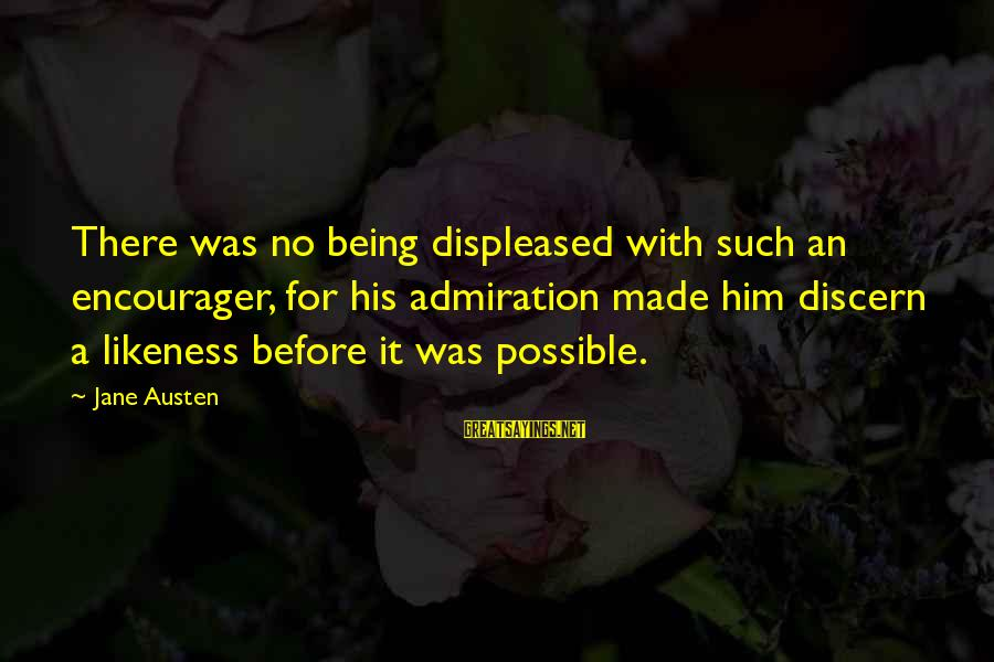 Encourager Sayings By Jane Austen: There was no being displeased with such an encourager, for his admiration made him discern