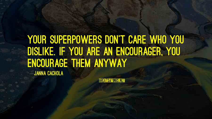Encourager Sayings By Janna Cachola: Your superpowers don't care who you dislike. If you are an encourager, you encourage them