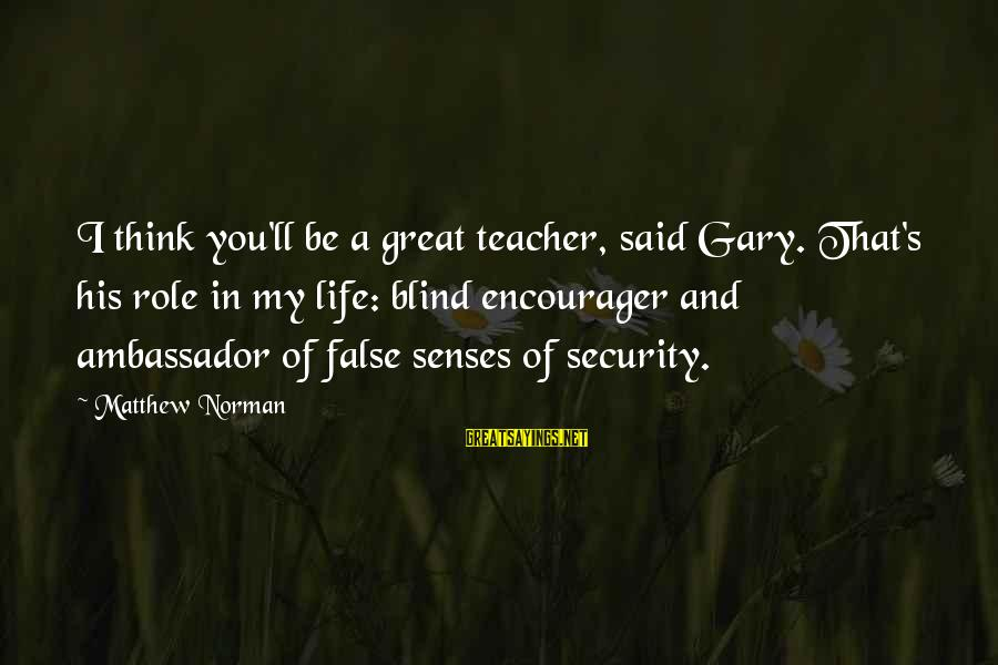 Encourager Sayings By Matthew Norman: I think you'll be a great teacher, said Gary. That's his role in my life: