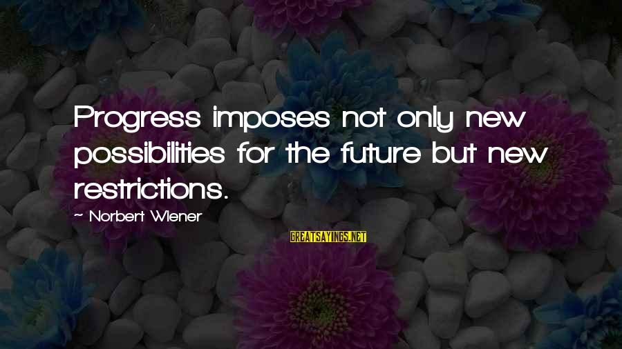 Encourager Sayings By Norbert Wiener: Progress imposes not only new possibilities for the future but new restrictions.