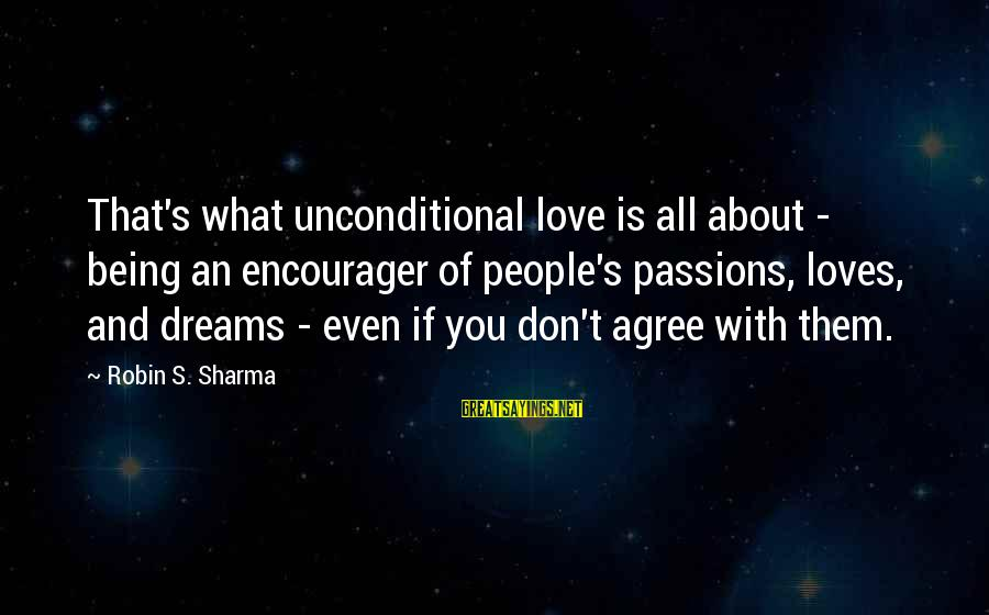 Encourager Sayings By Robin S. Sharma: That's what unconditional love is all about - being an encourager of people's passions, loves,
