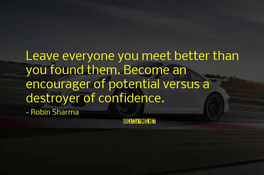Encourager Sayings By Robin Sharma: Leave everyone you meet better than you found them. Become an encourager of potential versus