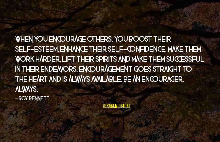 Encourager Sayings By Roy Bennett: When you encourage others, you boost their self-esteem, enhance their self-confidence, make them work harder,