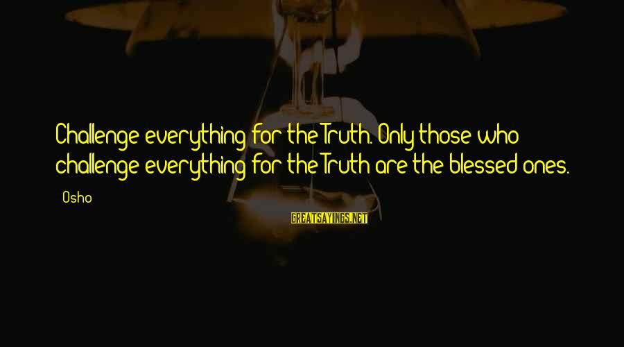 Encouraging Bible Verses Sayings By Osho: Challenge everything for the Truth. Only those who challenge everything for the Truth are the