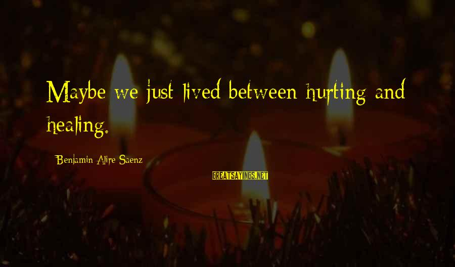 End Of Daylight Savings Time Sayings By Benjamin Alire Saenz: Maybe we just lived between hurting and healing.