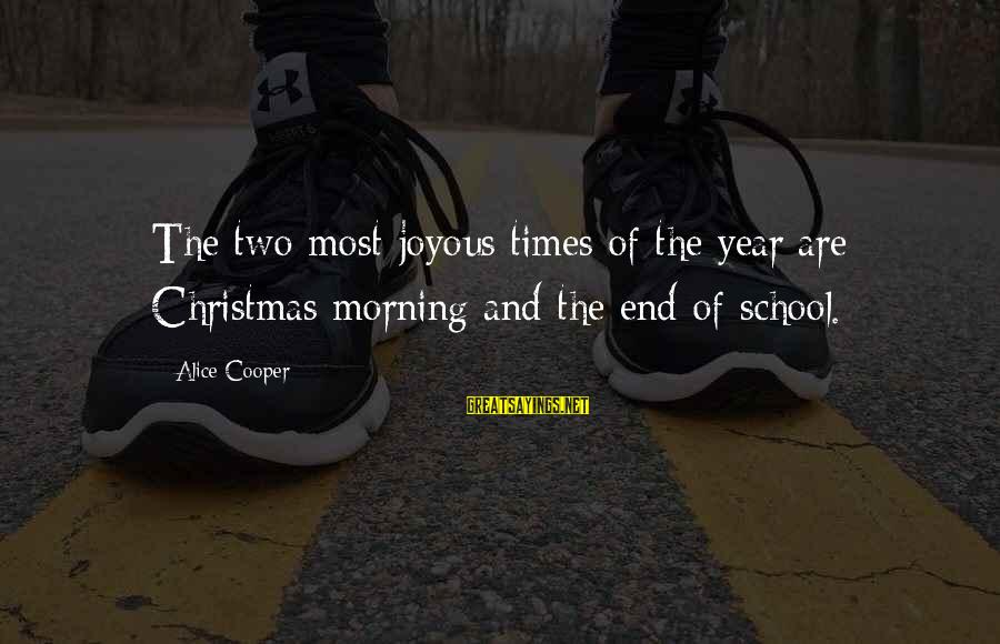 End Of School Sayings By Alice Cooper: The two most joyous times of the year are Christmas morning and the end of
