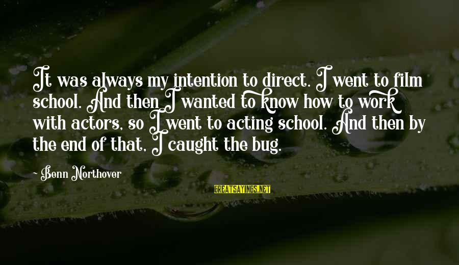 End Of School Sayings By Benn Northover: It was always my intention to direct. I went to film school. And then I