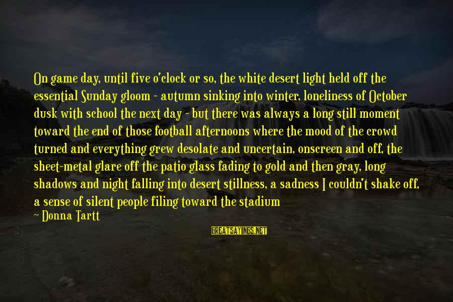 End Of School Sayings By Donna Tartt: On game day, until five o'clock or so, the white desert light held off the