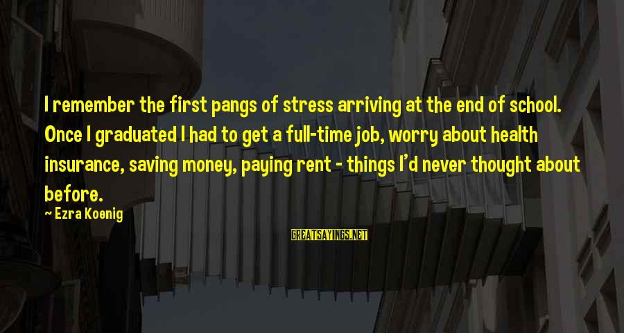 End Of School Sayings By Ezra Koenig: I remember the first pangs of stress arriving at the end of school. Once I