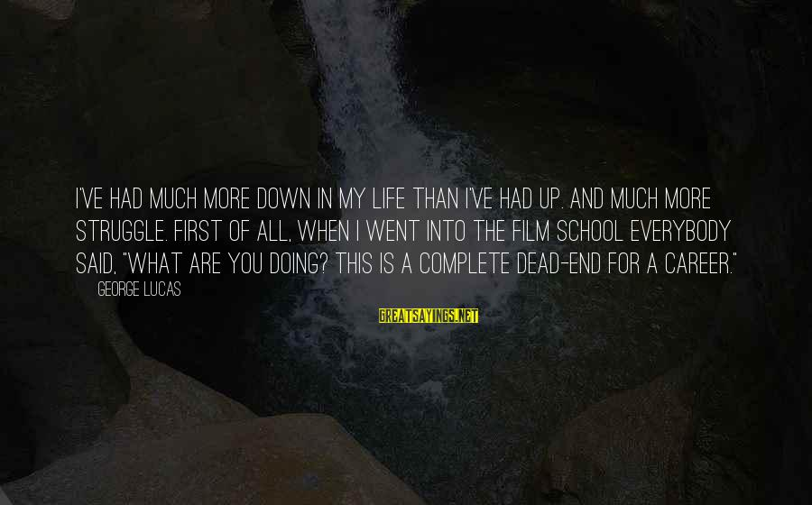 End Of School Sayings By George Lucas: I've had much more down in my life than I've had up. And much more