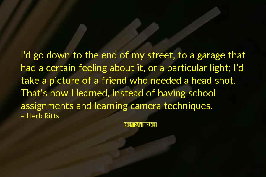 End Of School Sayings By Herb Ritts: I'd go down to the end of my street, to a garage that had a
