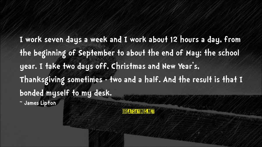 End Of School Sayings By James Lipton: I work seven days a week and I work about 12 hours a day, from
