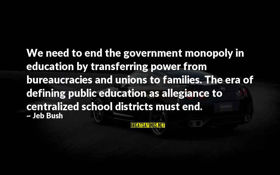 End Of School Sayings By Jeb Bush: We need to end the government monopoly in education by transferring power from bureaucracies and
