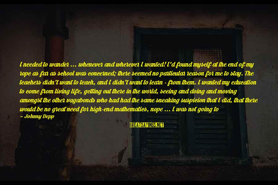 End Of School Sayings By Johnny Depp: I needed to wander ... whenever and wherever I wanted! I'd found myself at the