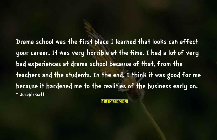 End Of School Sayings By Joseph Gatt: Drama school was the first place I learned that looks can affect your career. It