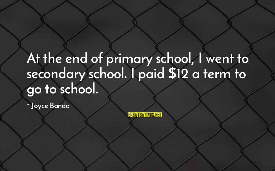 End Of School Sayings By Joyce Banda: At the end of primary school, I went to secondary school. I paid $12 a