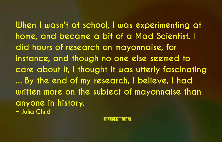 End Of School Sayings By Julia Child: When I wasn't at school, I was experimenting at home, and became a bit of