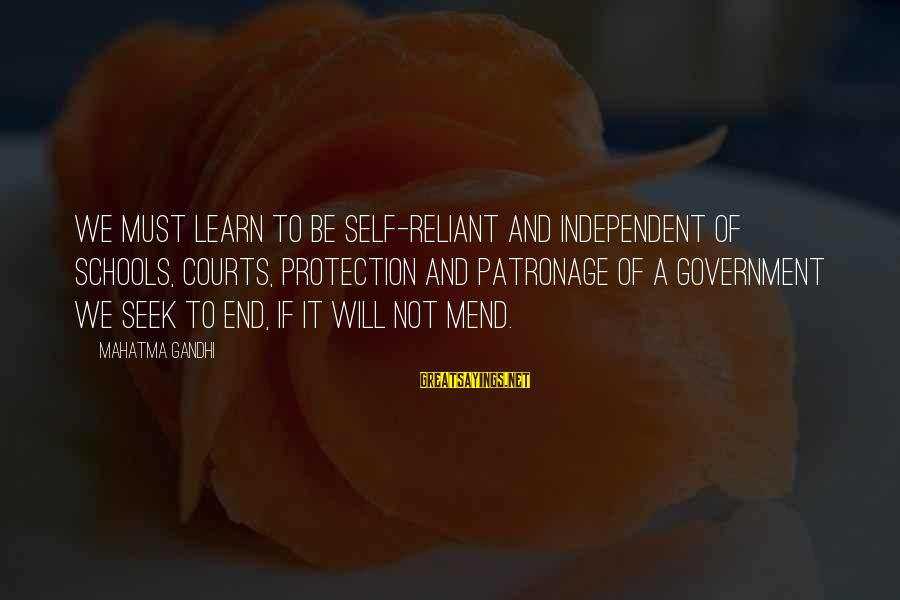End Of School Sayings By Mahatma Gandhi: We must learn to be self-reliant and independent of schools, courts, protection and patronage of