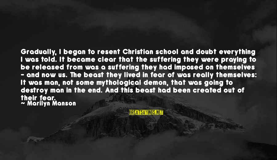 End Of School Sayings By Marilyn Manson: Gradually, I began to resent Christian school and doubt everything I was told. It became