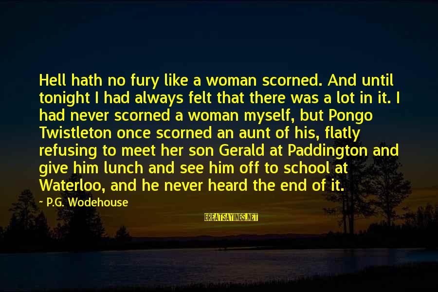 End Of School Sayings By P.G. Wodehouse: Hell hath no fury like a woman scorned. And until tonight I had always felt