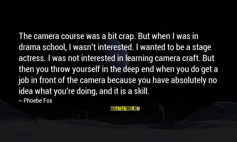 End Of School Sayings By Phoebe Fox: The camera course was a bit crap. But when I was in drama school, I