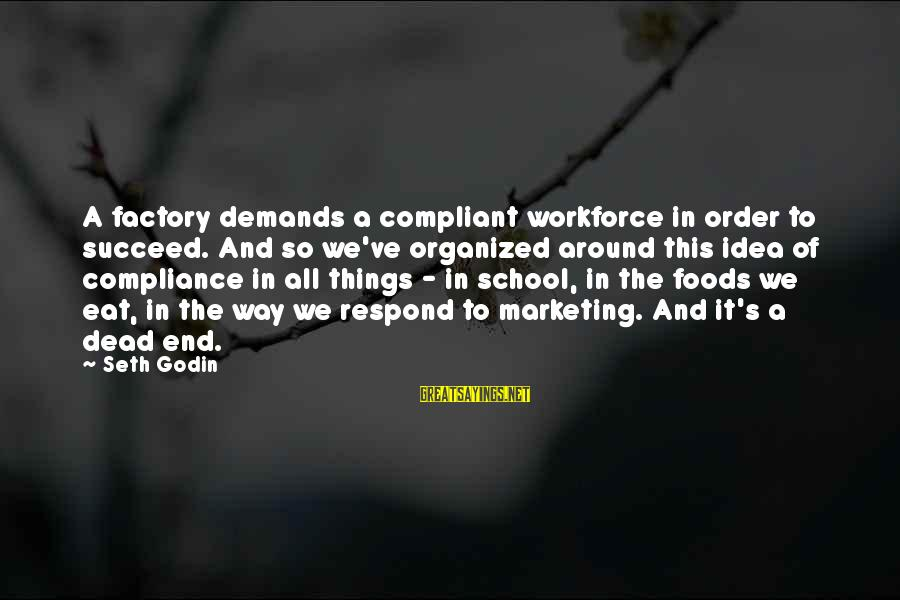 End Of School Sayings By Seth Godin: A factory demands a compliant workforce in order to succeed. And so we've organized around