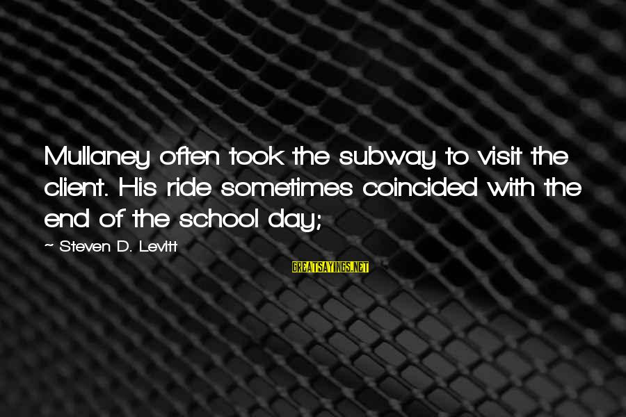 End Of School Sayings By Steven D. Levitt: Mullaney often took the subway to visit the client. His ride sometimes coincided with the