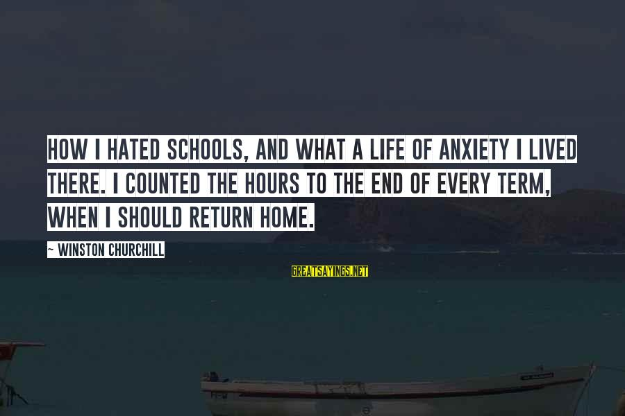 End Of School Sayings By Winston Churchill: How I hated schools, and what a life of anxiety I lived there. I counted