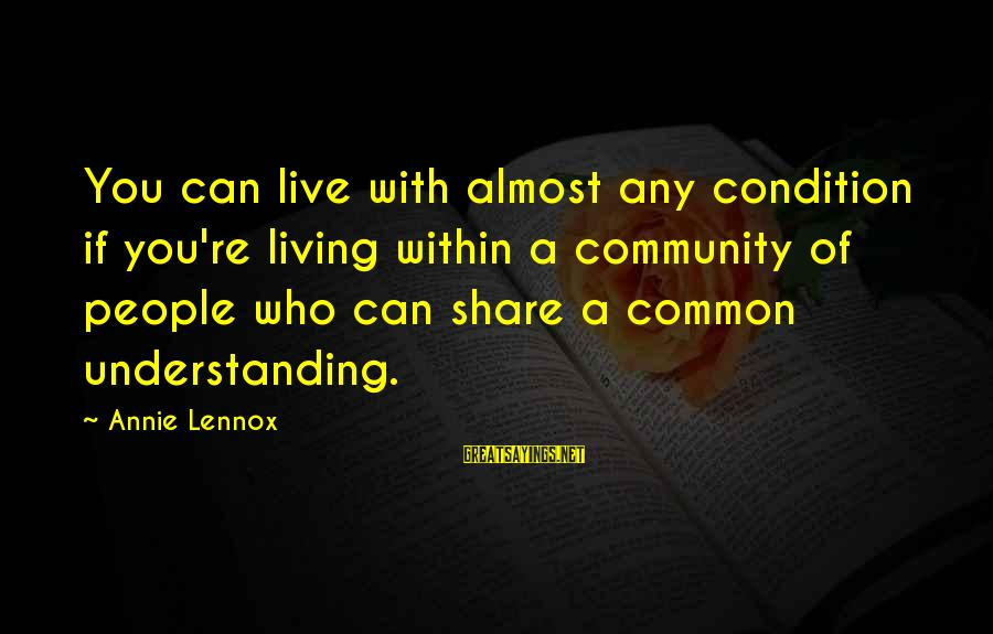 End Of Something New Beginning Sayings By Annie Lennox: You can live with almost any condition if you're living within a community of people