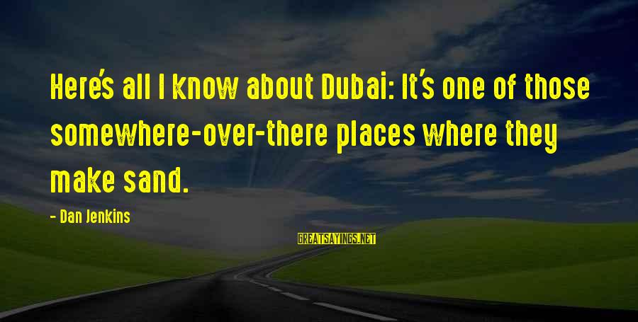End Of Something New Beginning Sayings By Dan Jenkins: Here's all I know about Dubai: It's one of those somewhere-over-there places where they make