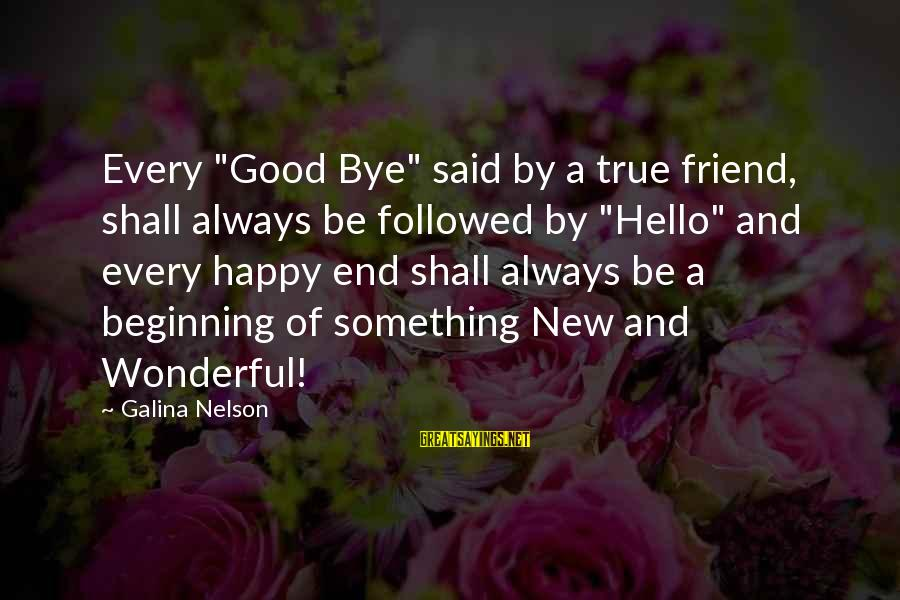 """End Of Something New Beginning Sayings By Galina Nelson: Every """"Good Bye"""" said by a true friend, shall always be followed by """"Hello"""" and"""