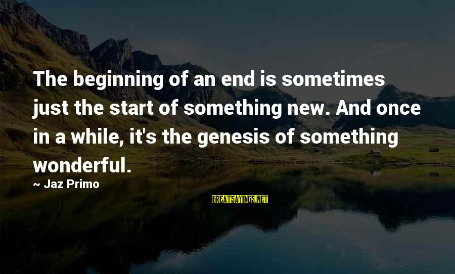 End Of Something New Beginning Sayings By Jaz Primo: The beginning of an end is sometimes just the start of something new. And once