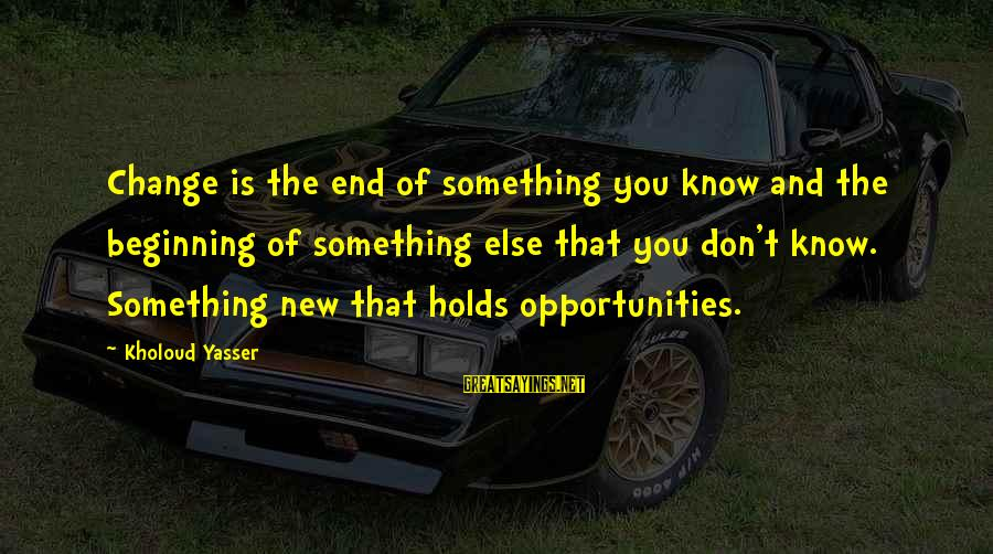 End Of Something New Beginning Sayings By Kholoud Yasser: Change is the end of something you know and the beginning of something else that